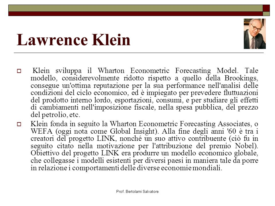 Prof. Bertolami Salvatore Lawrence Klein Klein sviluppa il Wharton Econometric Forecasting Model. Tale modello, considerevolmente ridotto rispetto a q
