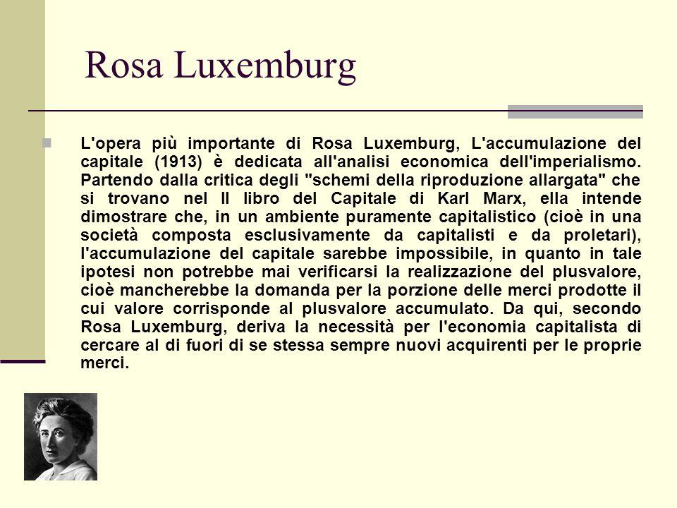 Rosa Luxemburg L'opera più importante di Rosa Luxemburg, L'accumulazione del capitale (1913) è dedicata all'analisi economica dell'imperialismo. Parte