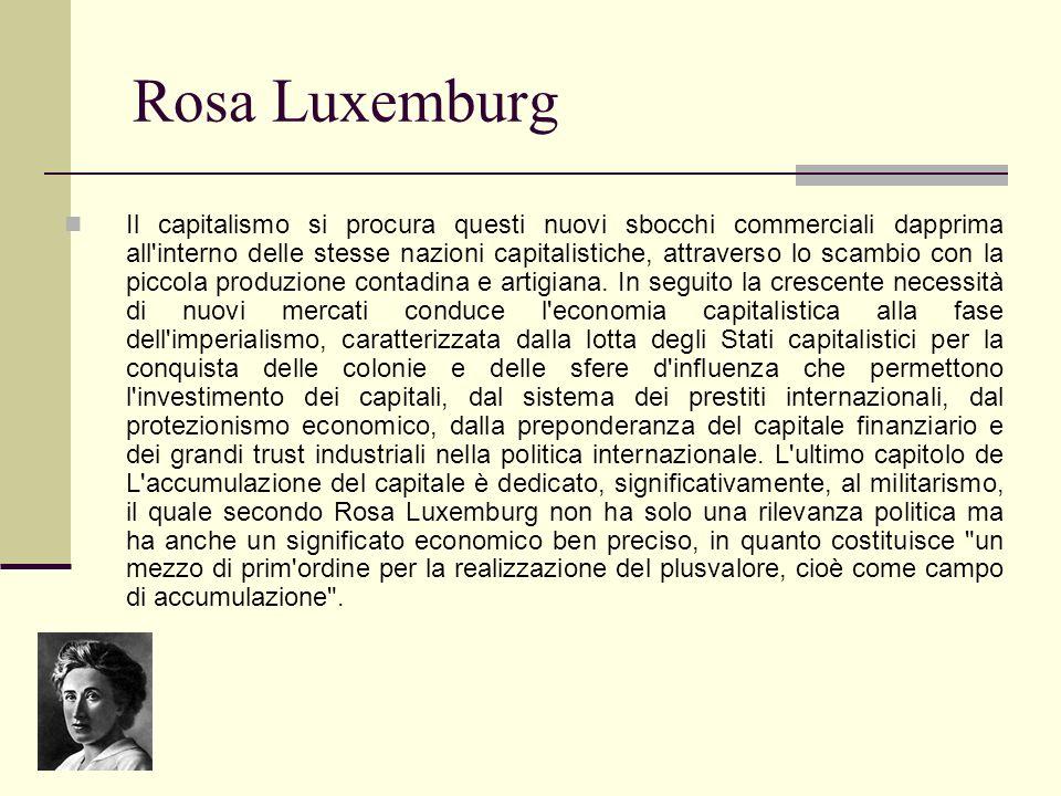 Rosa Luxemburg Il capitalismo si procura questi nuovi sbocchi commerciali dapprima all'interno delle stesse nazioni capitalistiche, attraverso lo scam