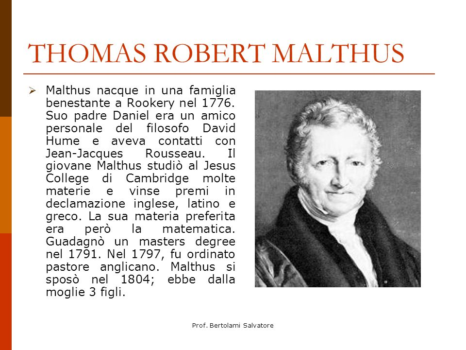 Prof. Bertolami Salvatore THOMAS ROBERT MALTHUS Malthus nacque in una famiglia benestante a Rookery nel 1776. Suo padre Daniel era un amico personale