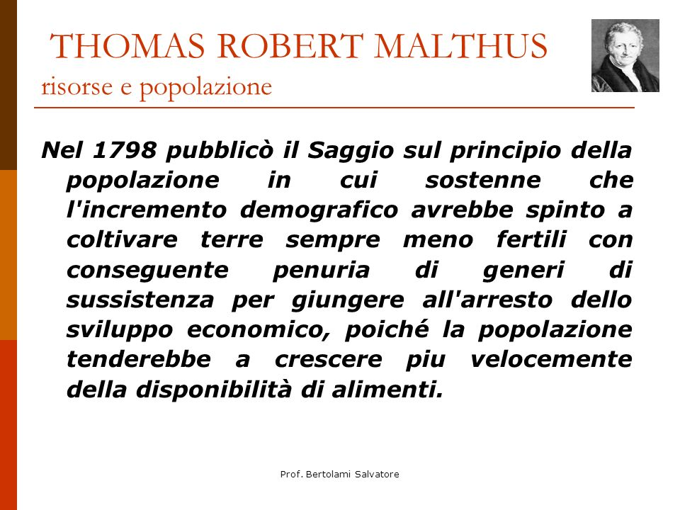 Prof. Bertolami Salvatore THOMAS ROBERT MALTHUS risorse e popolazione Nel 1798 pubblicò il Saggio sul principio della popolazione in cui sostenne che