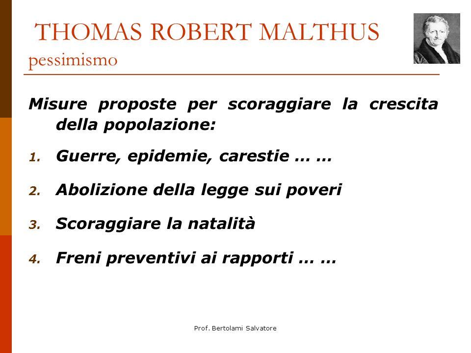 Prof. Bertolami Salvatore THOMAS ROBERT MALTHUS pessimismo Misure proposte per scoraggiare la crescita della popolazione: 1. Guerre, epidemie, caresti