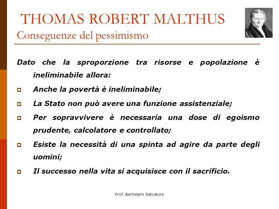 Prof. Bertolami Salvatore THOMAS ROBERT MALTHUS Conseguenze del pessimismo Dato che la sproporzione tra risorse e popolazione è ineliminabile allora: