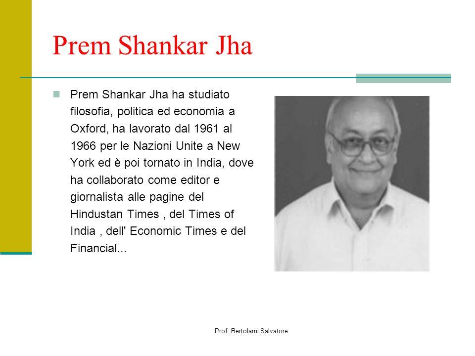 Prof. Bertolami Salvatore Prem Shankar Jha Prem Shankar Jha ha studiato filosofia, politica ed economia a Oxford, ha lavorato dal 1961 al 1966 per le
