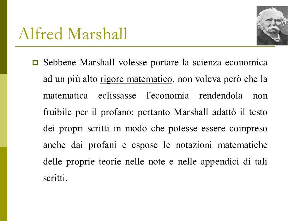 Alfred Marshall Sebbene Marshall volesse portare la scienza economica ad un più alto rigore matematico, non voleva però che la matematica eclissasse l
