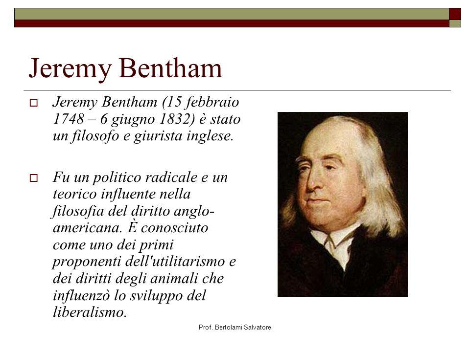 Prof. Bertolami Salvatore Jeremy Bentham Jeremy Bentham (15 febbraio 1748 – 6 giugno 1832) è stato un filosofo e giurista inglese. Fu un politico radi