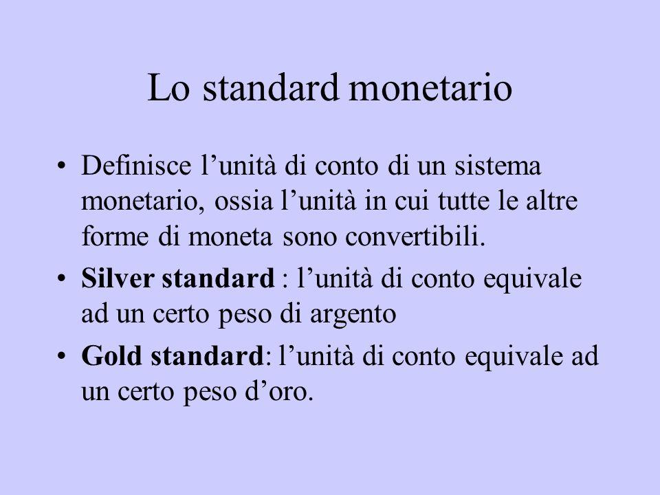 Lo standard monetario Definisce lunità di conto di un sistema monetario, ossia lunità in cui tutte le altre forme di moneta sono convertibili. Silver