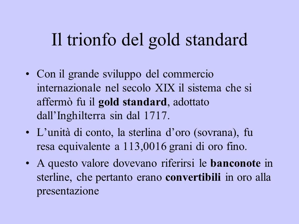 Il trionfo del gold standard Con il grande sviluppo del commercio internazionale nel secolo XIX il sistema che si affermò fu il gold standard, adottat