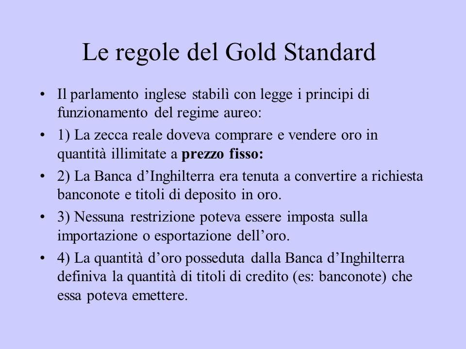 Le regole del Gold Standard Il parlamento inglese stabilì con legge i principi di funzionamento del regime aureo: 1) La zecca reale doveva comprare e