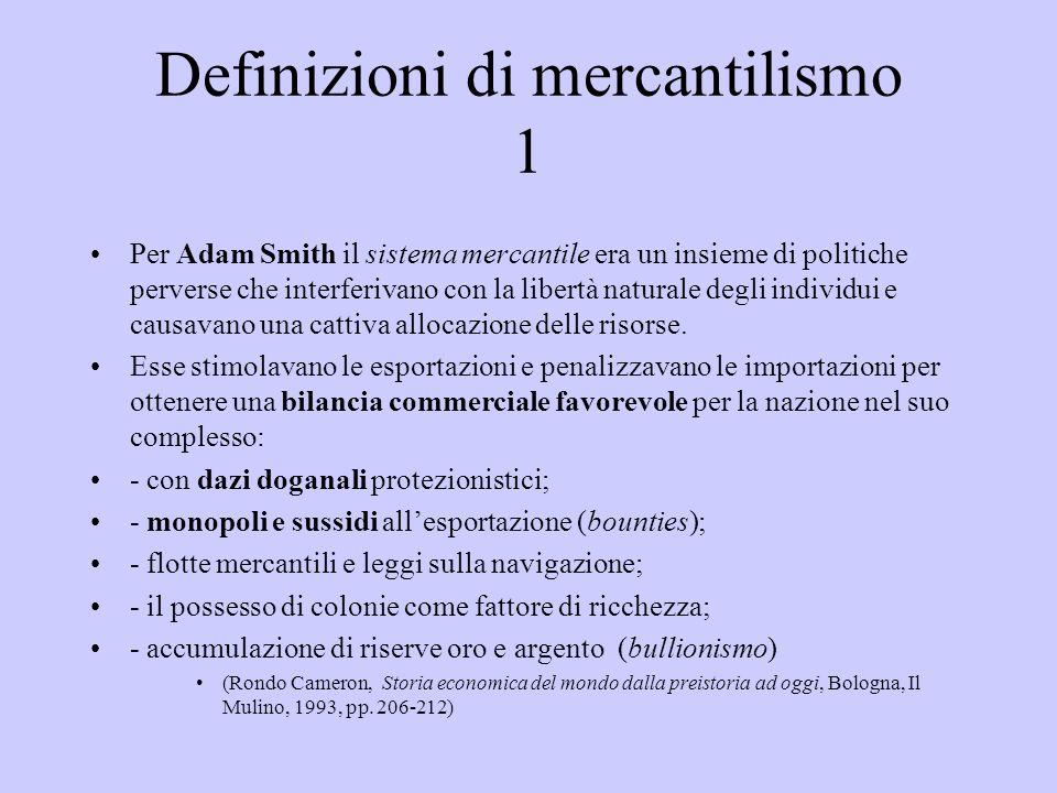 Definizioni di mercantilismo 1 Per Adam Smith il sistema mercantile era un insieme di politiche perverse che interferivano con la libertà naturale deg