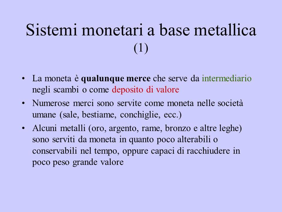 Sistemi monetari a base metallica (1) La moneta è qualunque merce che serve da intermediario negli scambi o come deposito di valore Numerose merci son