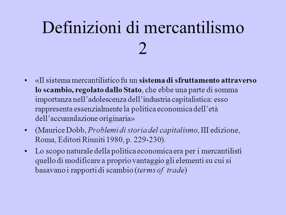 Definizioni di mercantilismo 2 «Il sistema mercantilistico fu un sistema di sfruttamento attraverso lo scambio, regolato dallo Stato, che ebbe una par