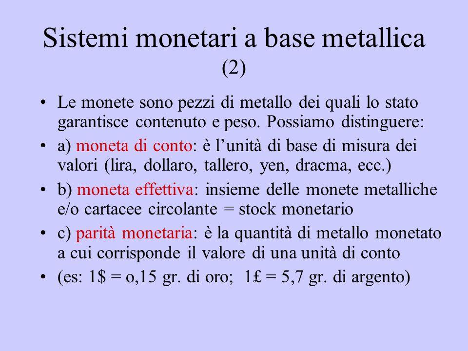 Sistemi monetari a base metallica (2) Le monete sono pezzi di metallo dei quali lo stato garantisce contenuto e peso. Possiamo distinguere: a) moneta