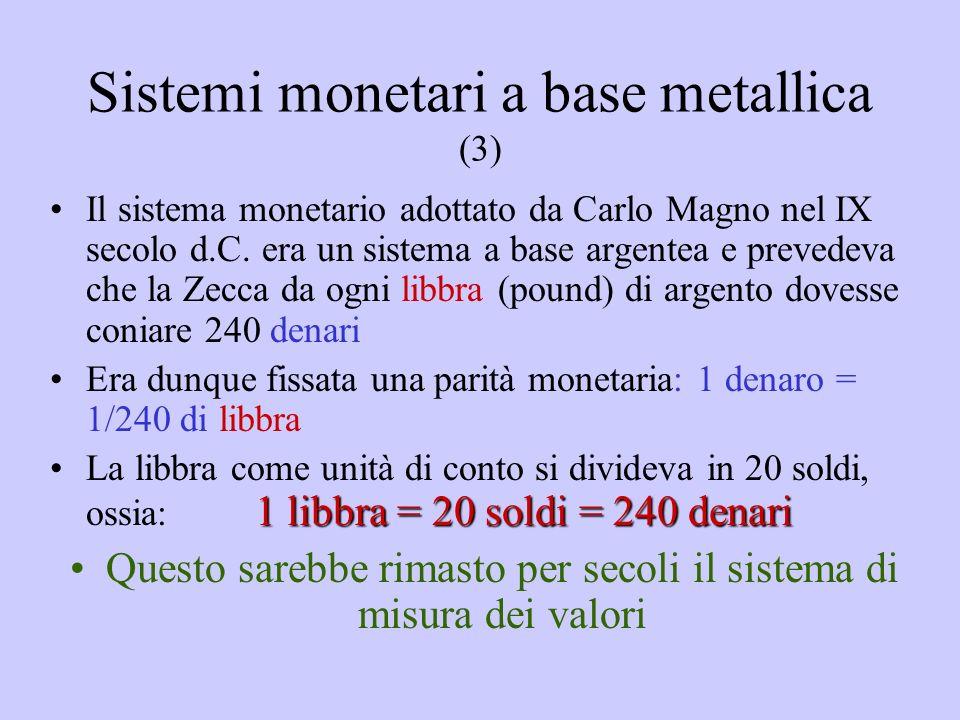 Sistemi monetari a base metallica (3) Il sistema monetario adottato da Carlo Magno nel IX secolo d.C. era un sistema a base argentea e prevedeva che l
