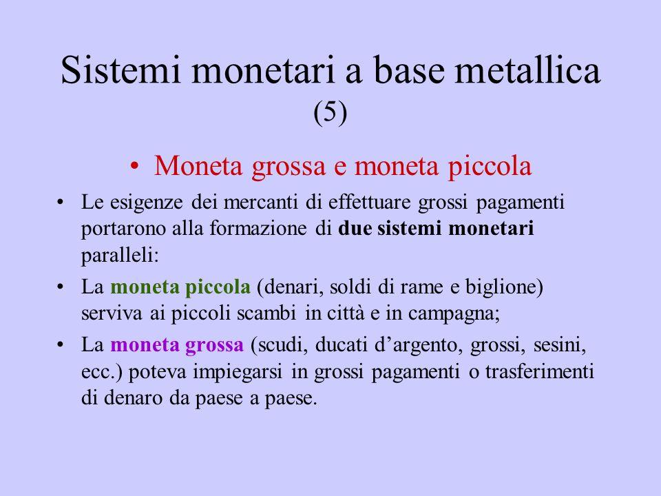 Sistemi monetari a base metallica (5) Moneta grossa e moneta piccola Le esigenze dei mercanti di effettuare grossi pagamenti portarono alla formazione