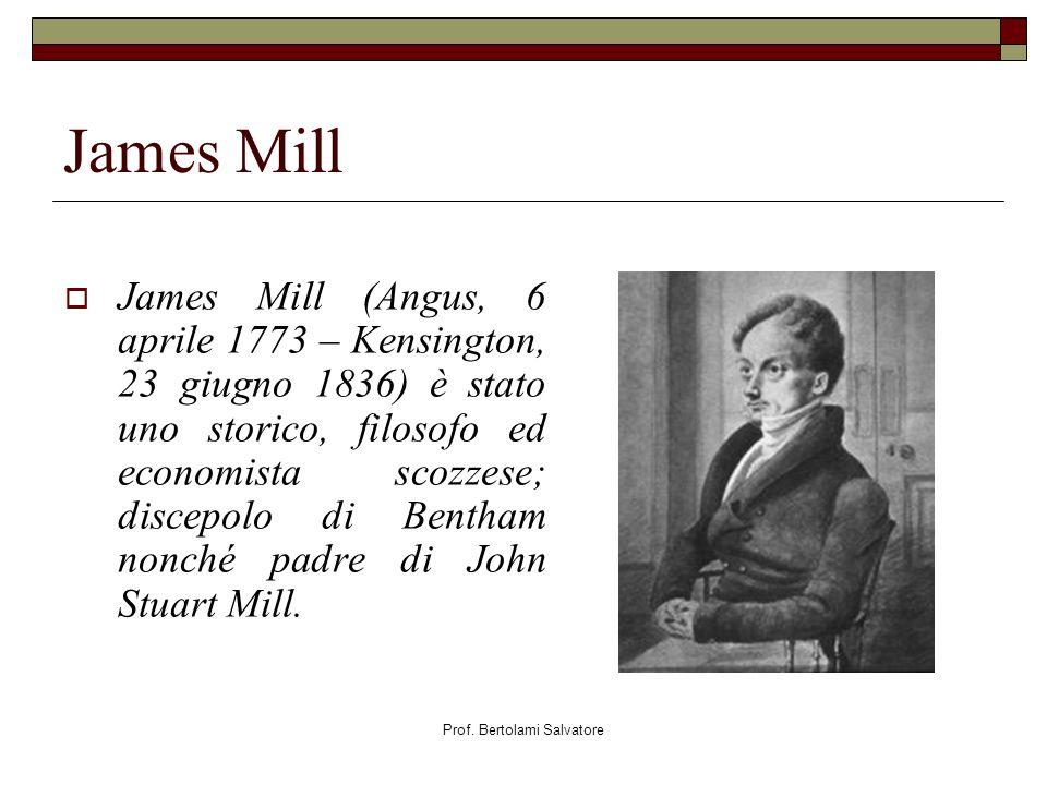 Prof. Bertolami Salvatore James Mill James Mill (Angus, 6 aprile 1773 – Kensington, 23 giugno 1836) è stato uno storico, filosofo ed economista scozze