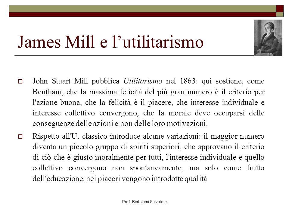 Prof. Bertolami Salvatore James Mill e lutilitarismo John Stuart Mill pubblica Utilitarismo nel 1863: qui sostiene, come Bentham, che la massima felic
