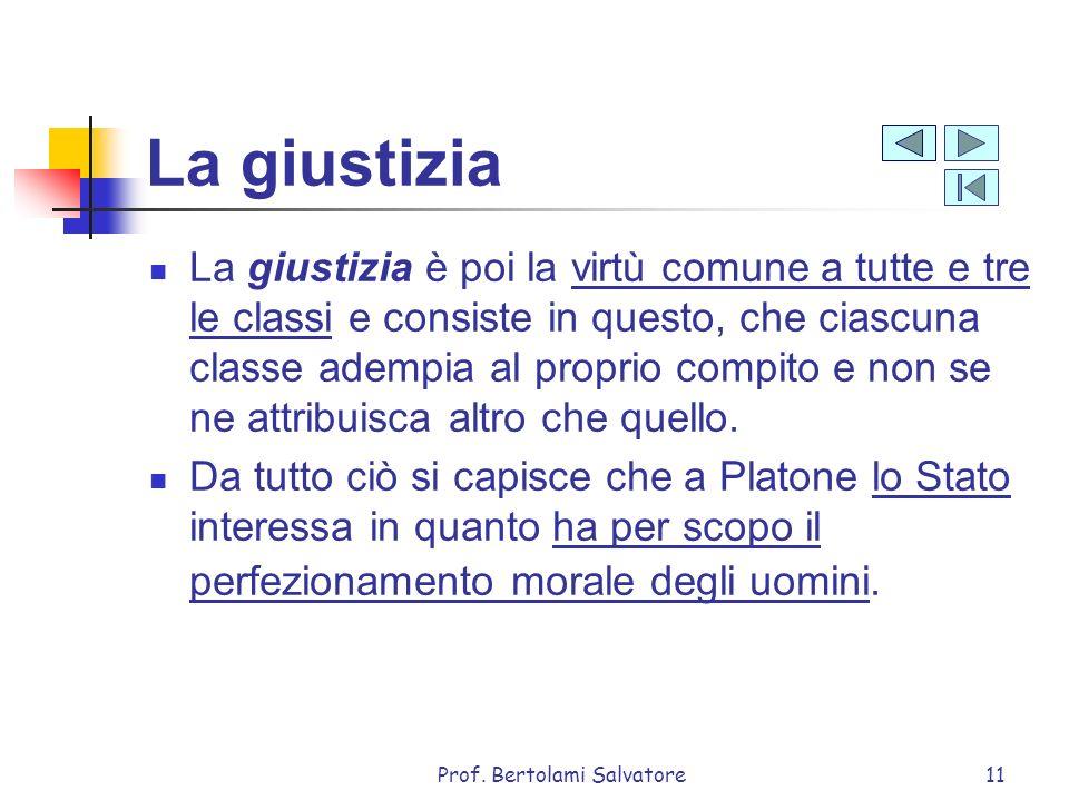 Prof. Bertolami Salvatore11 La giustizia La giustizia è poi la virtù comune a tutte e tre le classi e consiste in questo, che ciascuna classe adempia