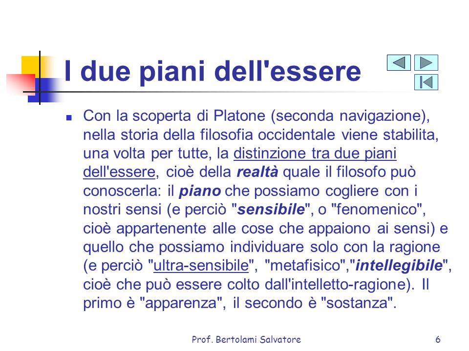 Prof. Bertolami Salvatore6 I due piani dell'essere Con la scoperta di Platone (seconda navigazione), nella storia della filosofia occidentale viene st
