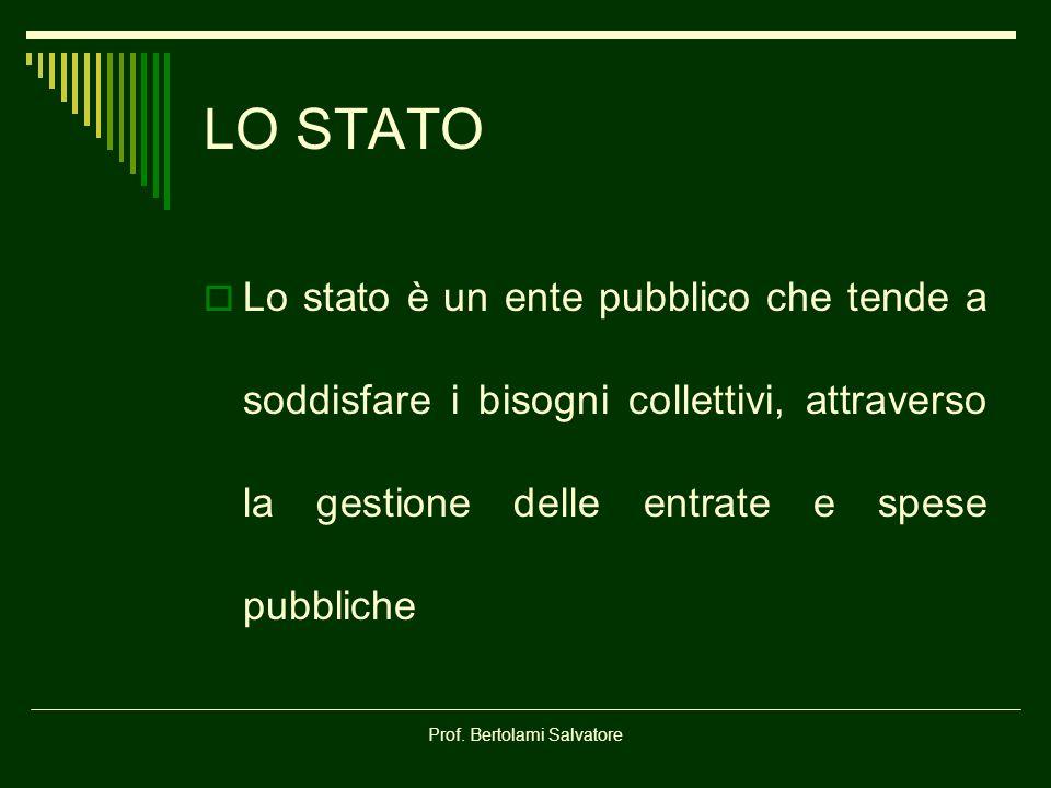 Prof. Bertolami Salvatore LO STATO Lo stato è un ente pubblico che tende a soddisfare i bisogni collettivi, attraverso la gestione delle entrate e spe