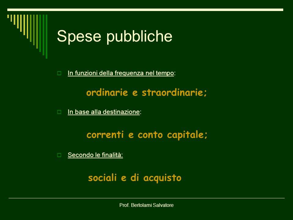 Prof. Bertolami Salvatore Spese pubbliche In funzioni della frequenza nel tempo: ordinarie e straordinarie; In base alla destinazione: correnti e cont
