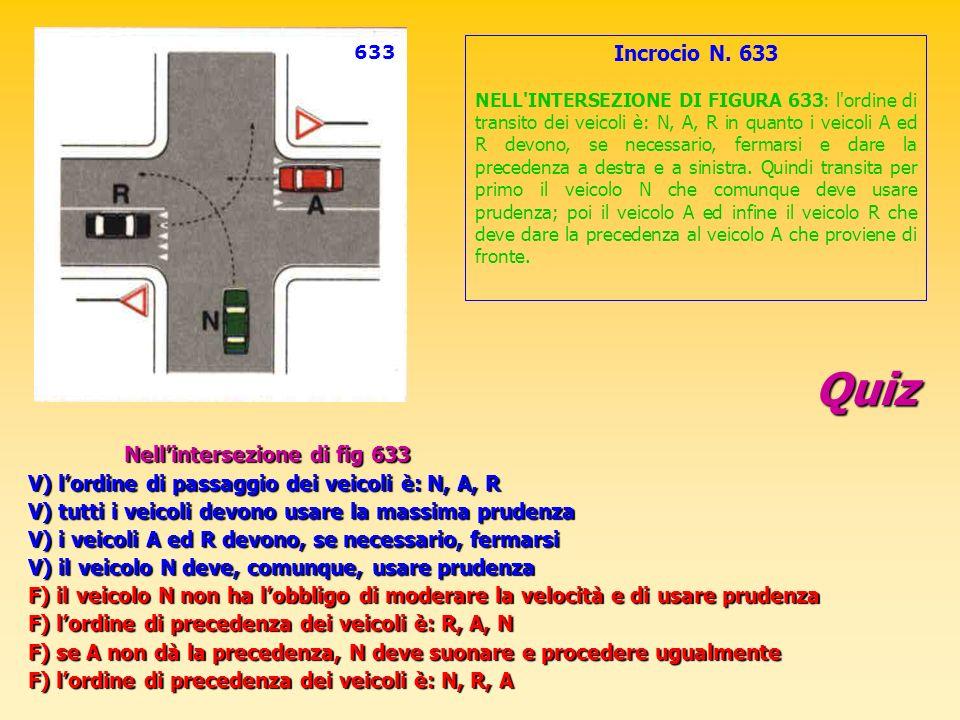 Quiz Nellintersezione di fig 633 V) lordine di passaggio dei veicoli è: N, A, R V) tutti i veicoli devono usare la massima prudenza V) i veicoli A ed