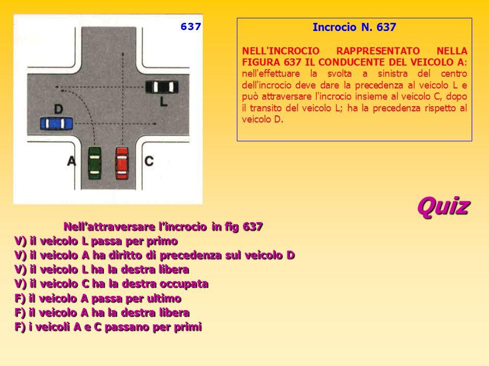 Quiz Nellattraversare lincrocio in fig 637 V) il veicolo L passa per primo V) il veicolo A ha diritto di precedenza sul veicolo D V) il veicolo L ha l