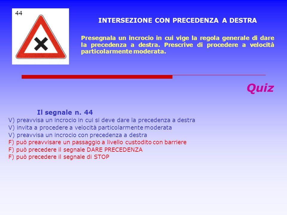 Quiz Il segnale n. 43 V) è un segnale di preavviso dellobbligo di fermarsi e dare precedenza V) preavvisa un segnale di STOP V) indica che al prossimo