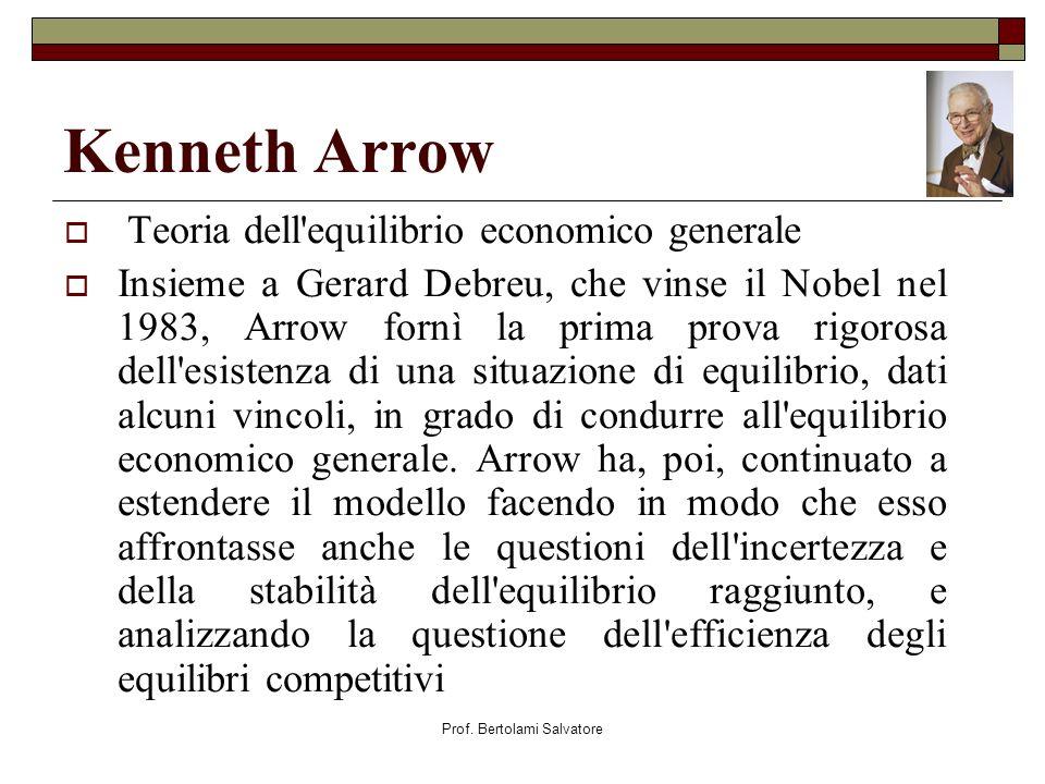 Prof. Bertolami Salvatore Kenneth Arrow Teoria dell'equilibrio economico generale Insieme a Gerard Debreu, che vinse il Nobel nel 1983, Arrow fornì la