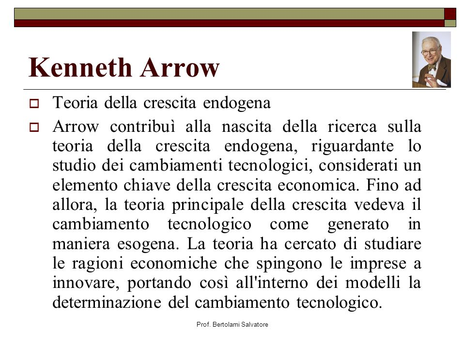 Prof. Bertolami Salvatore Kenneth Arrow Teoria della crescita endogena Arrow contribuì alla nascita della ricerca sulla teoria della crescita endogena