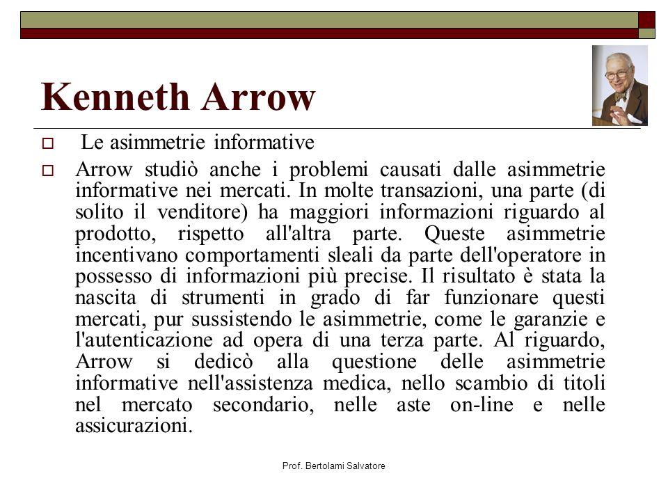 Prof. Bertolami Salvatore Kenneth Arrow Le asimmetrie informative Arrow studiò anche i problemi causati dalle asimmetrie informative nei mercati. In m