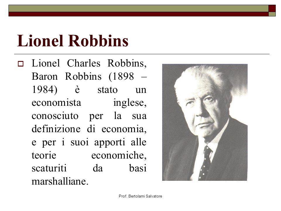 Prof. Bertolami Salvatore Lionel Robbins Lionel Charles Robbins, Baron Robbins (1898 – 1984) è stato un economista inglese, conosciuto per la sua defi