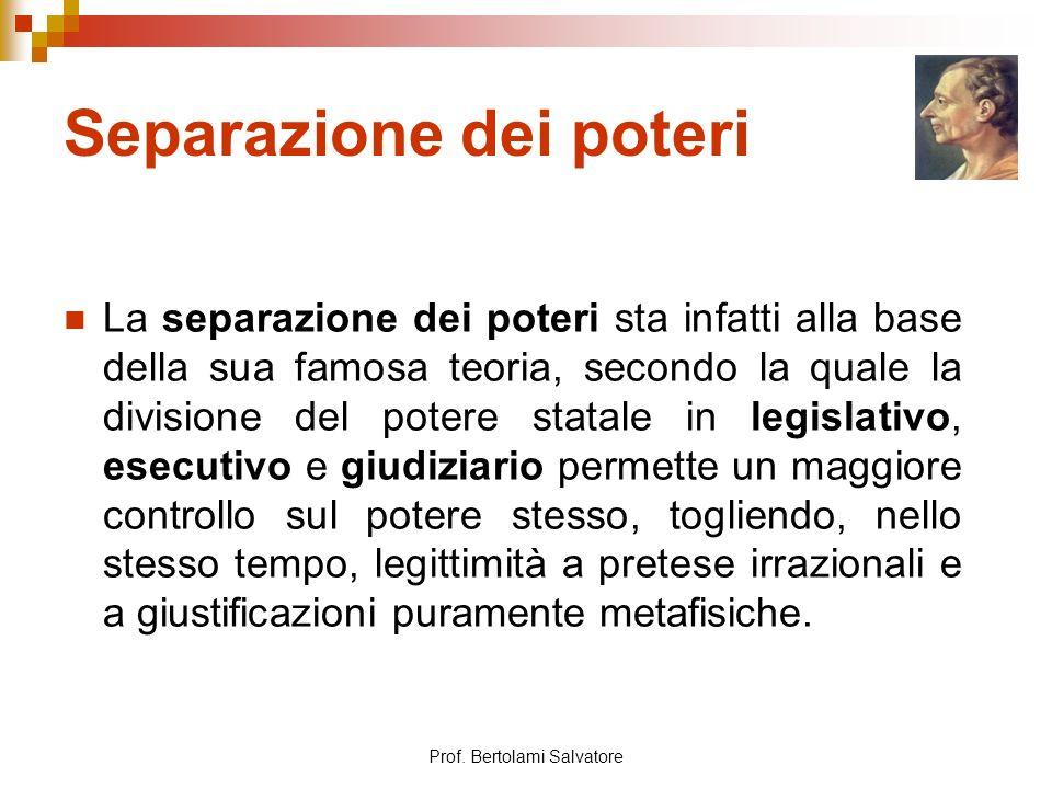 Prof. Bertolami Salvatore Separazione dei poteri La separazione dei poteri sta infatti alla base della sua famosa teoria, secondo la quale la division