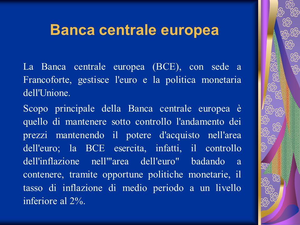 Banca centrale europea La Banca centrale europea (BCE), con sede a Francoforte, gestisce l'euro e la politica monetaria dell'Unione. Scopo principale