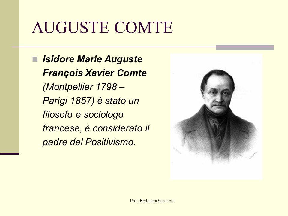 Prof. Bertolami Salvatore AUGUSTE COMTE Isidore Marie Auguste François Xavier Comte (Montpellier 1798 – Parigi 1857) è stato un filosofo e sociologo f