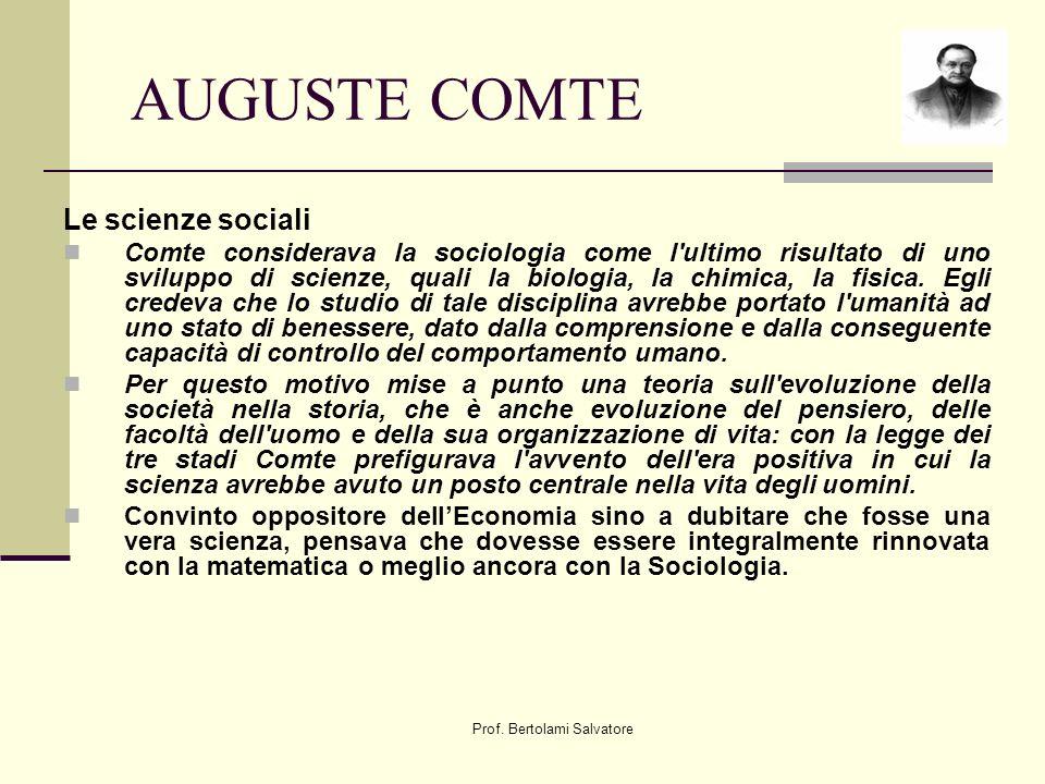 Prof. Bertolami Salvatore AUGUSTE COMTE Le scienze sociali Comte considerava la sociologia come l'ultimo risultato di uno sviluppo di scienze, quali l