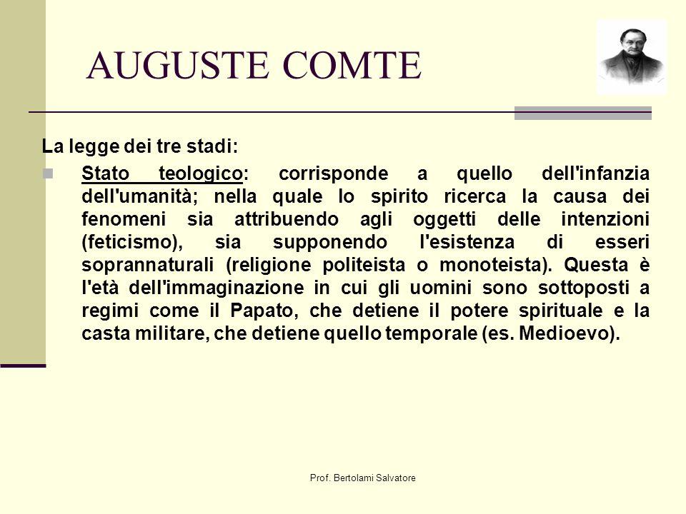 Prof. Bertolami Salvatore AUGUSTE COMTE La legge dei tre stadi: Stato teologico: corrisponde a quello dell'infanzia dell'umanità; nella quale lo spiri