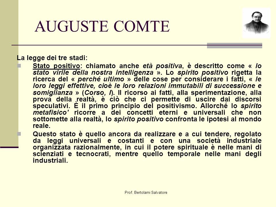 Prof. Bertolami Salvatore AUGUSTE COMTE La legge dei tre stadi: Stato positivo: chiamato anche età positiva, è descritto come « lo stato virile della