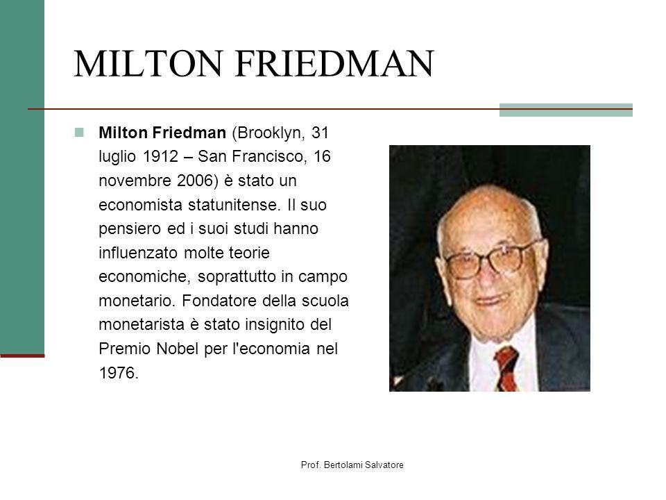 Prof. Bertolami Salvatore MILTON FRIEDMAN Milton Friedman (Brooklyn, 31 luglio 1912 – San Francisco, 16 novembre 2006) è stato un economista statunite