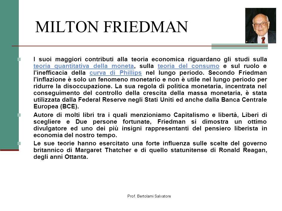 Prof. Bertolami Salvatore MILTON FRIEDMAN I suoi maggiori contributi alla teoria economica riguardano gli studi sulla teoria quantitativa della moneta