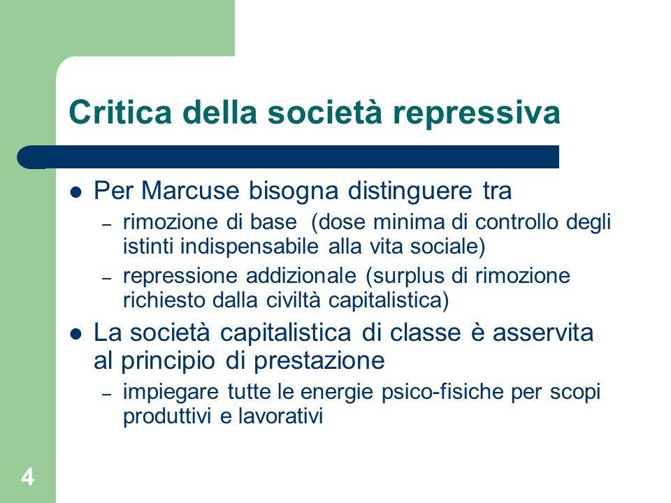 4 Critica della società repressiva Per Marcuse bisogna distinguere tra – rimozione di base (dose minima di controllo degli istinti indispensabile alla
