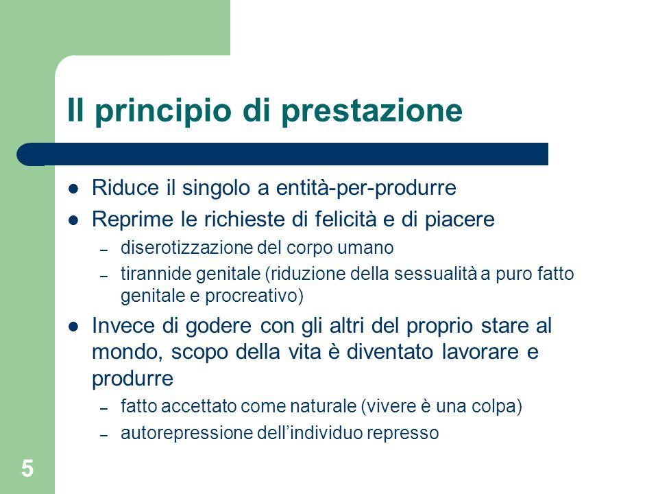 5 Il principio di prestazione Riduce il singolo a entità-per-produrre Reprime le richieste di felicità e di piacere – diserotizzazione del corpo umano
