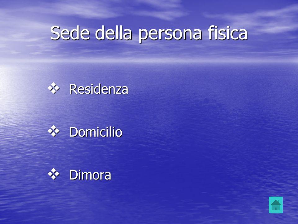 Sede della persona fisica Residenza Residenza Domicilio Domicilio Dimora Dimora