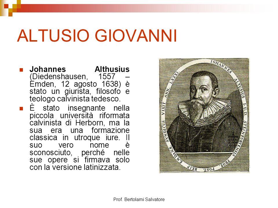 Prof. Bertolami Salvatore ALTUSIO GIOVANNI Johannes Althusius (Diedenshausen, 1557 – Emden, 12 agosto 1638) è stato un giurista, filosofo e teologo ca