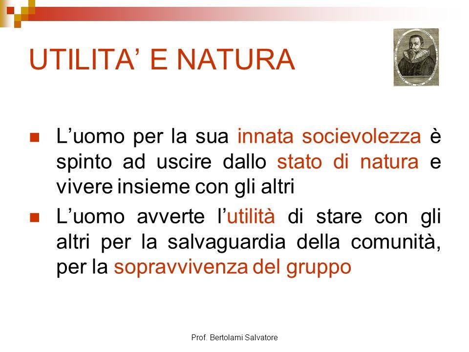 Prof. Bertolami Salvatore UTILITA E NATURA Luomo per la sua innata socievolezza è spinto ad uscire dallo stato di natura e vivere insieme con gli altr