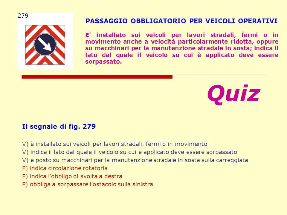Il segnale di fig. 279 V) è installato sui veicoli per lavori stradali, fermi o in movimento V) indica il lato dal quale il veicolo su cui è applicato