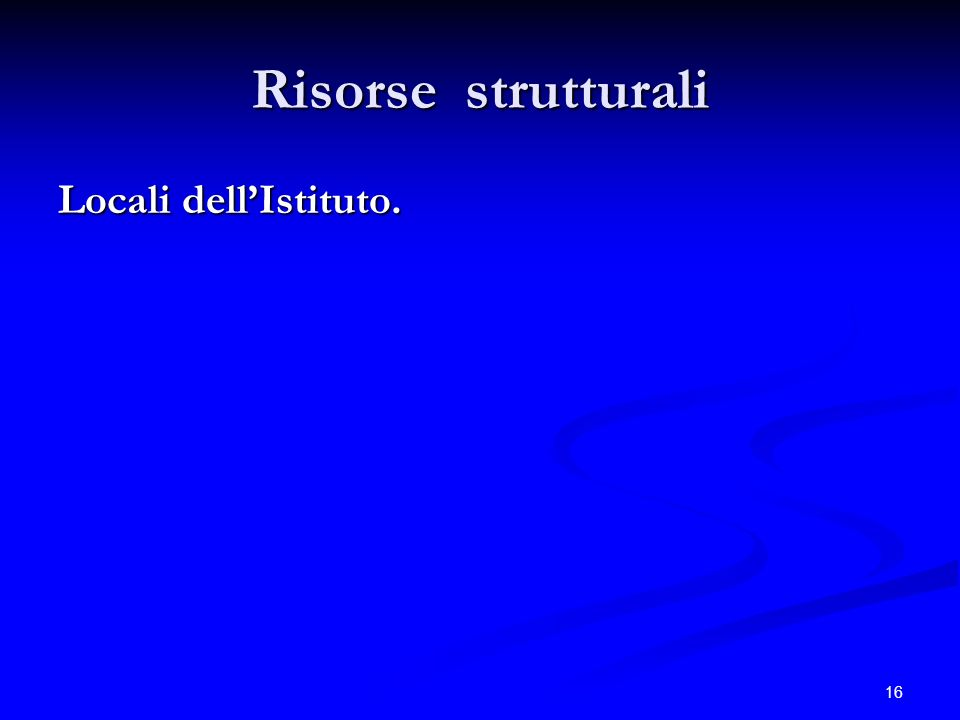 16 Risorse strutturali Locali dellIstituto.