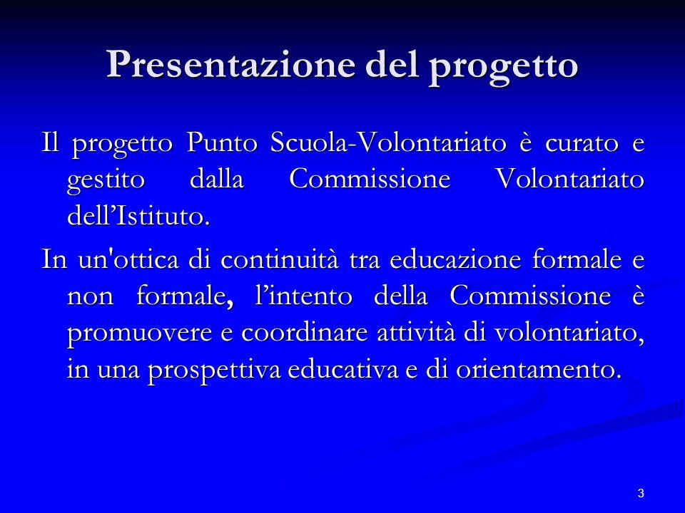 3 Presentazione del progetto Il progetto Punto Scuola-Volontariato è curato e gestito dalla Commissione Volontariato dellIstituto. In un'ottica di con