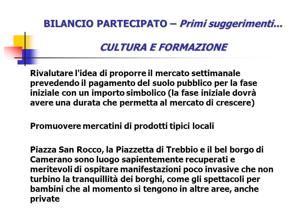 BILANCIO PARTECIPATO – Primi suggerimenti... CULTURA E FORMAZIONE Rivalutare l'idea di proporre il mercato settimanale prevedendo il pagamento del suo
