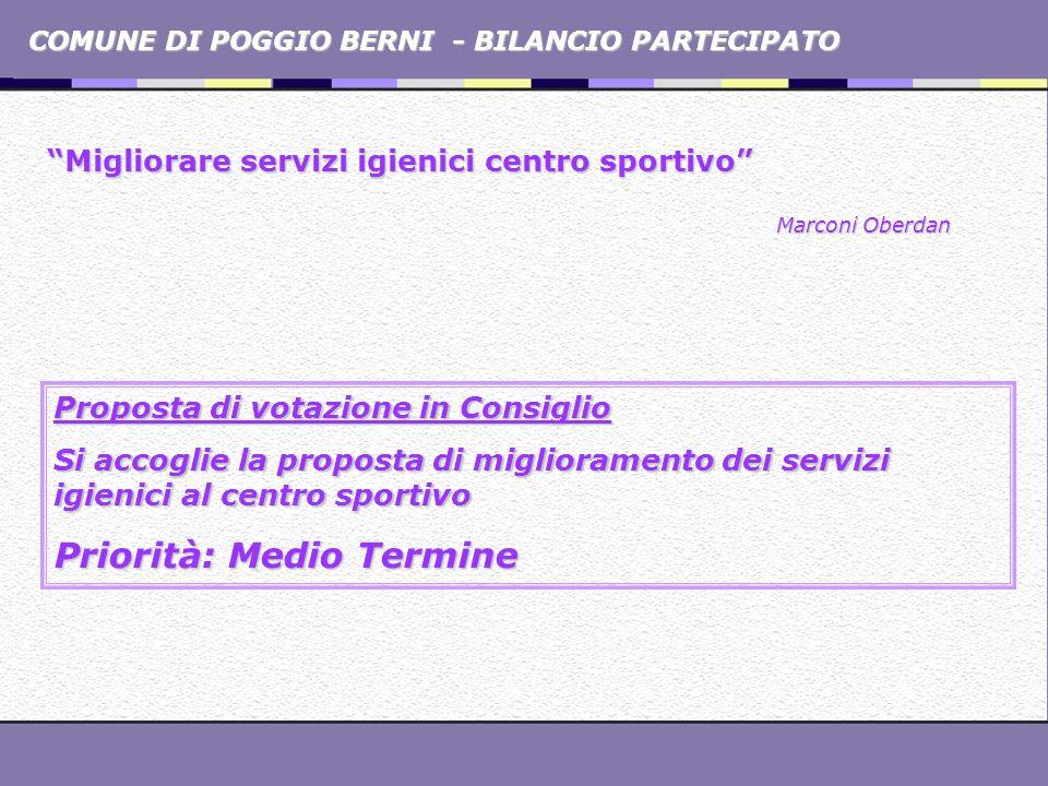 COMUNE DI POGGIO BERNI - BILANCIO PARTECIPATO Migliorare servizi igienici centro sportivo Migliorare servizi igienici centro sportivo Marconi Oberdan
